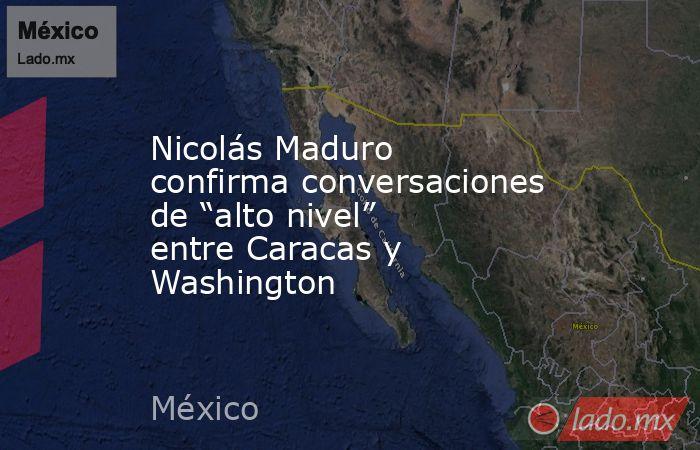 """Nicolás Maduro confirma conversaciones de """"alto nivel"""" entre Caracas y Washington. Noticias en tiempo real"""