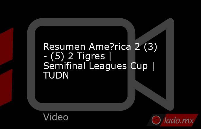 Resumen Ame?rica 2 (3) - (5) 2 Tigres   Semifinal Leagues Cup   TUDN. Noticias en tiempo real