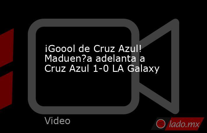 ¡Goool de Cruz Azul! Maduen?a adelanta a Cruz Azul 1-0 LA Galaxy. Noticias en tiempo real