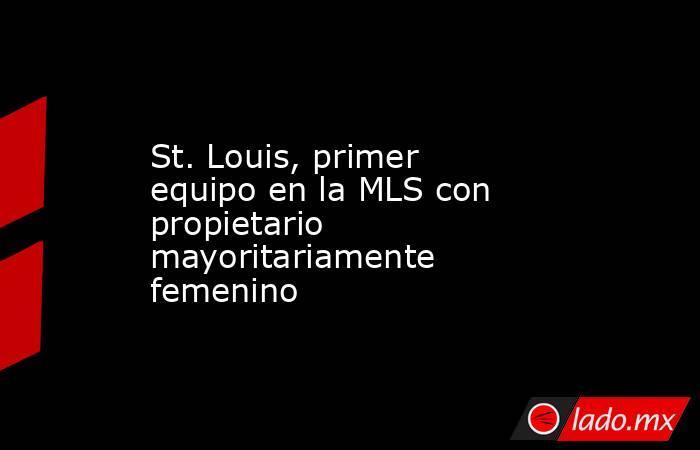 St. Louis, primer equipo en la MLS con propietario mayoritariamente femenino. Noticias en tiempo real