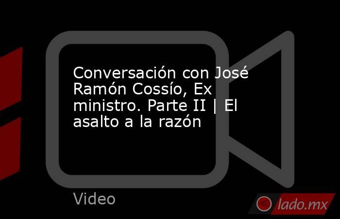 Conversación con José Ramón Cossío, Ex ministro. Parte II | El asalto a la razón. Noticias en tiempo real