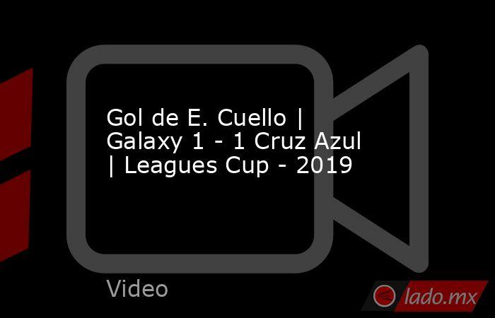 Gol de E. Cuello | Galaxy 1 - 1 Cruz Azul | Leagues Cup - 2019. Noticias en tiempo real