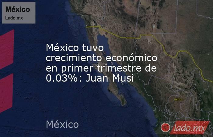 México tuvo crecimiento económico en primer trimestre de 0.03%: Juan Musi. Noticias en tiempo real