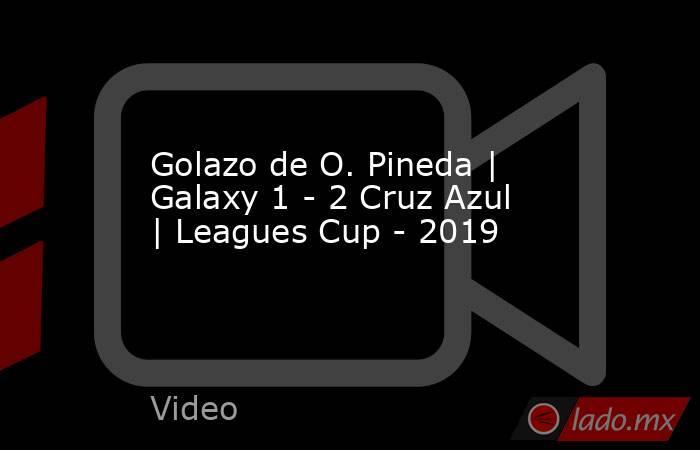 Golazo de O. Pineda | Galaxy 1 - 2 Cruz Azul | Leagues Cup - 2019. Noticias en tiempo real