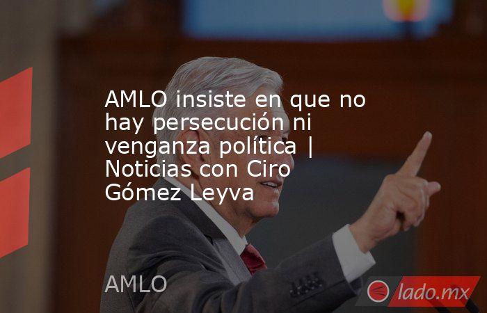 AMLO insiste en que no hay persecución ni venganza política | Noticias con Ciro Gómez Leyva. Noticias en tiempo real