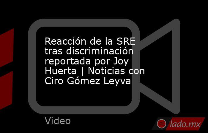 Reacción de la SRE tras discriminación reportada por Joy Huerta | Noticias con Ciro Gómez Leyva. Noticias en tiempo real