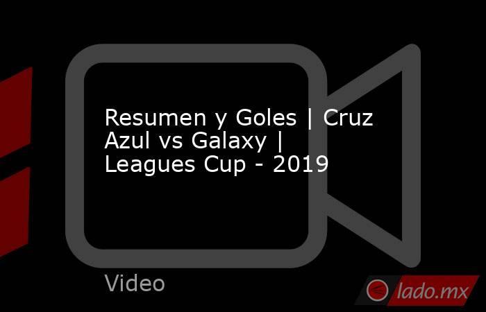 Resumen y Goles   Cruz Azul vs Galaxy   Leagues Cup - 2019. Noticias en tiempo real
