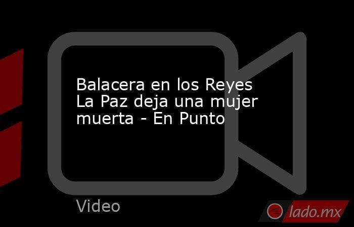 Balacera en los Reyes La Paz deja una mujer muerta - En Punto. Noticias en tiempo real