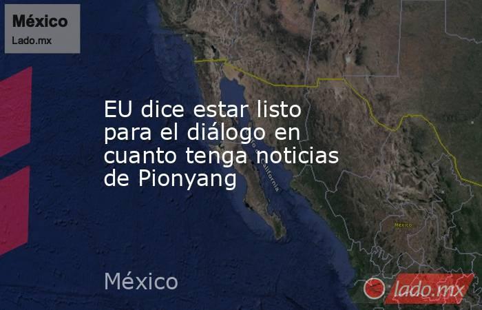 EU dice estar listo para el diálogo en cuanto tenga noticias de Pionyang. Noticias en tiempo real