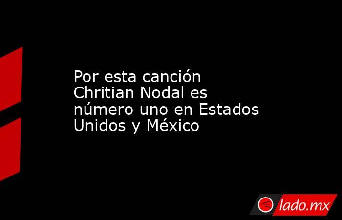 Por esta canción Chritian Nodal es número uno en Estados Unidos y México. Noticias en tiempo real
