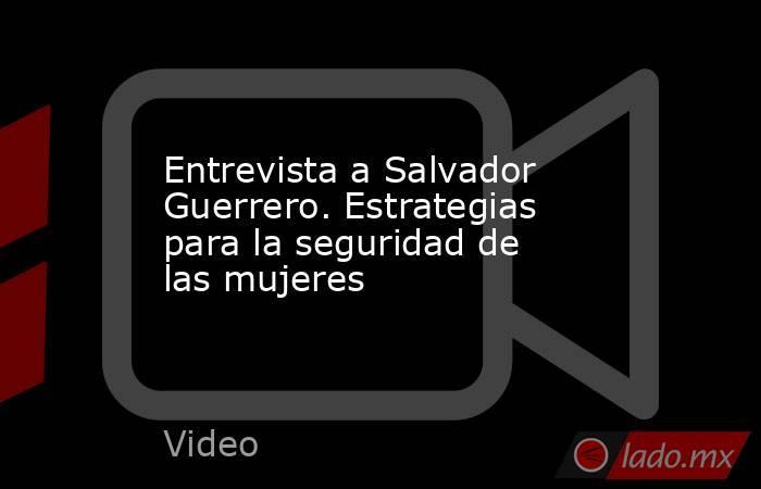 Entrevista a Salvador Guerrero. Estrategias para la seguridad de las mujeres. Noticias en tiempo real
