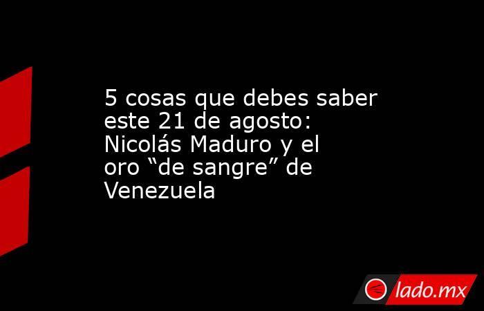 """5 cosas que debes saber este 21 de agosto: Nicolás Maduro y el oro """"de sangre"""" de Venezuela. Noticias en tiempo real"""