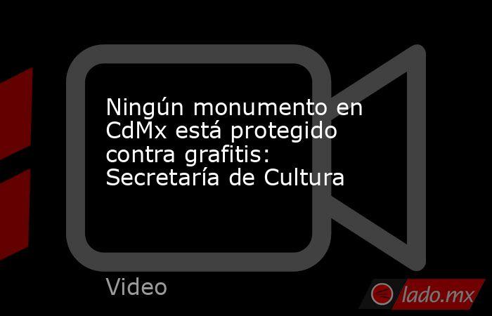 Ningún monumento en CdMx está protegido contra grafitis: Secretaría de Cultura. Noticias en tiempo real