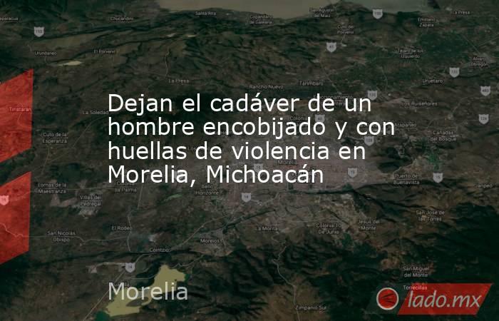 Dejan el cadáver de un hombre encobijado y con huellas de violencia en Morelia, Michoacán. Noticias en tiempo real