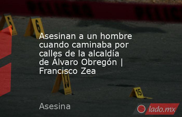 Asesinan a un hombre cuando caminaba por calles de la alcaldía de Álvaro Obregón   Francisco Zea. Noticias en tiempo real