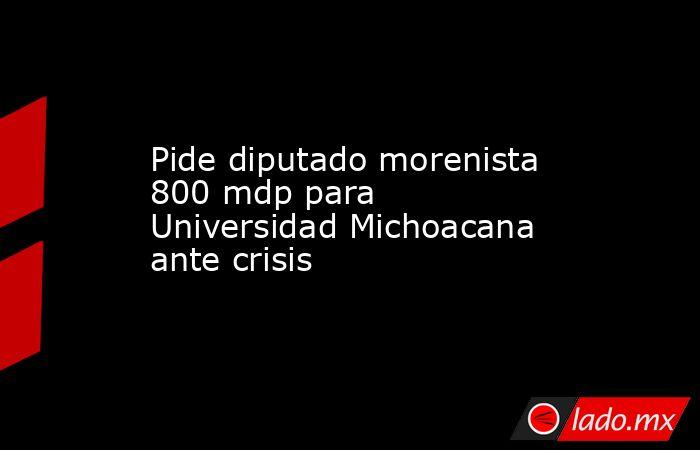 Pide diputado morenista 800 mdp para Universidad Michoacana ante crisis. Noticias en tiempo real