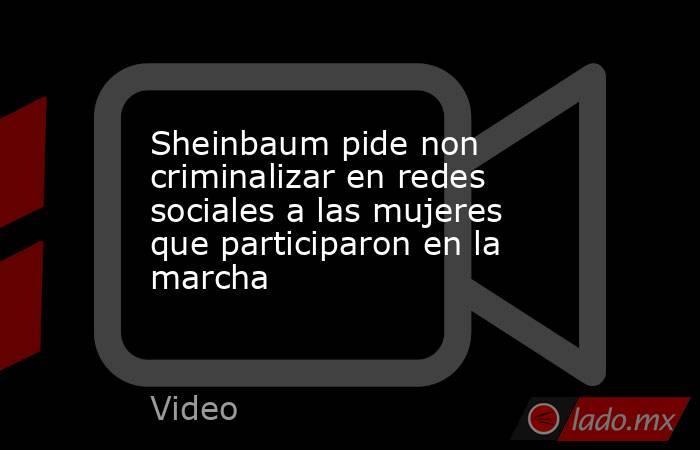 Sheinbaum pide non criminalizar en redes sociales a las mujeres que participaron en la marcha. Noticias en tiempo real