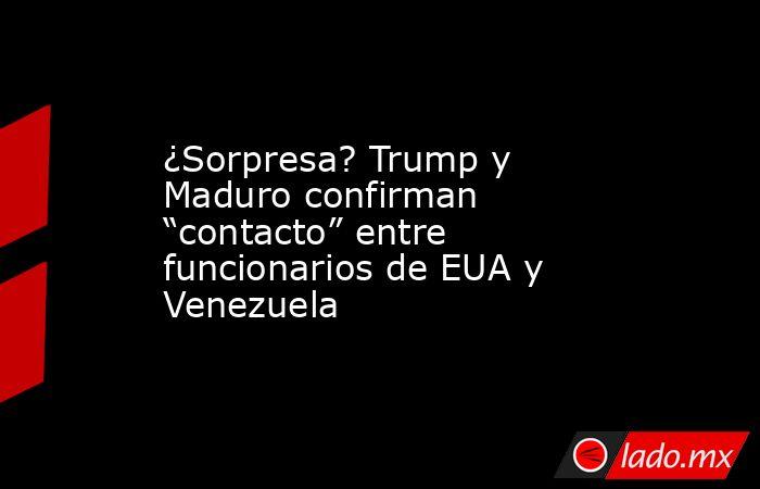 """¿Sorpresa? Trump y Maduro confirman """"contacto"""" entre funcionarios de EUA y Venezuela. Noticias en tiempo real"""