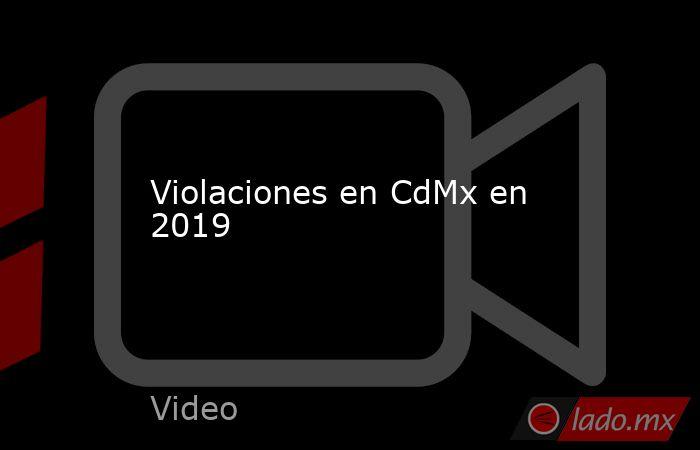 Violaciones en CdMx en 2019. Noticias en tiempo real