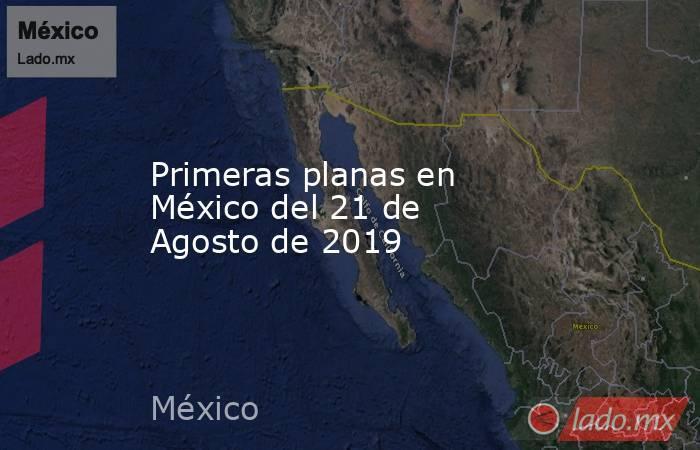 Primeras planas en México del 21 de Agosto de 2019. Noticias en tiempo real