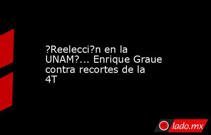 ?Reelecci?n en la UNAM?... Enrique Graue contra recortes de la 4T. Noticias en tiempo real