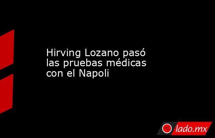 Hirving Lozano pasó las pruebas médicas con el Napoli . Noticias en tiempo real