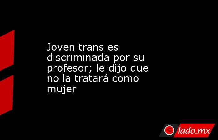 Joven trans es discriminada por su profesor; le dijo que no la tratará como mujer. Noticias en tiempo real