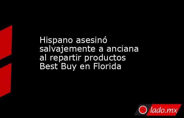 Hispano asesinó salvajemente a anciana al repartir productos Best Buy en Florida. Noticias en tiempo real