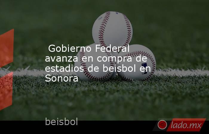 Gobierno Federal avanza en compra de estadios de beisbol en Sonora. Noticias en tiempo real