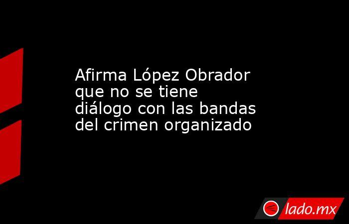 Afirma López Obrador que no se tiene diálogo con las bandas del crimen organizado. Noticias en tiempo real