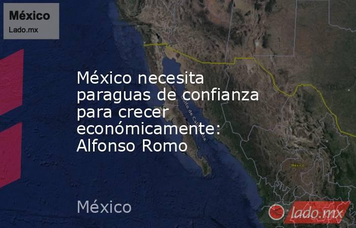 México necesita paraguas de confianza para crecer económicamente: Alfonso Romo. Noticias en tiempo real