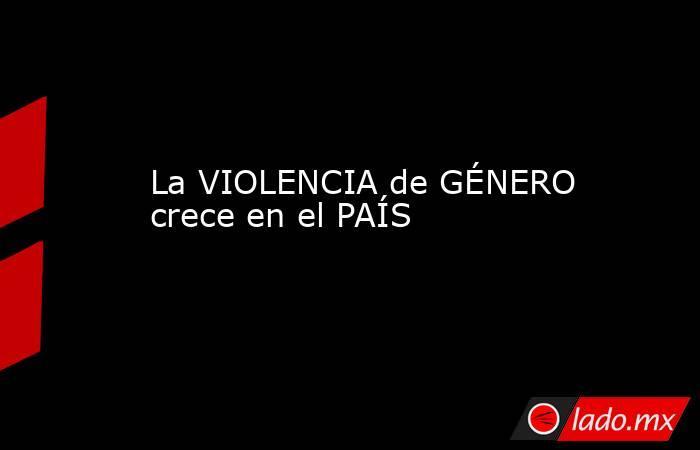 La VIOLENCIA de GÉNERO crece en el PAÍS. Noticias en tiempo real