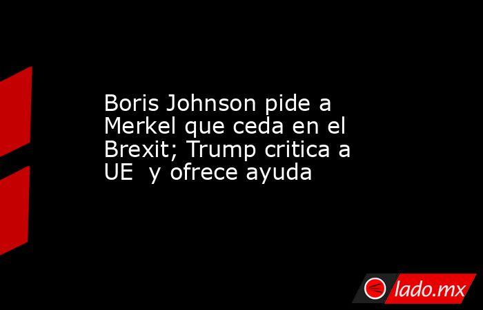 Boris Johnson pide a Merkel que ceda en el Brexit; Trump critica a UE  y ofrece ayuda. Noticias en tiempo real
