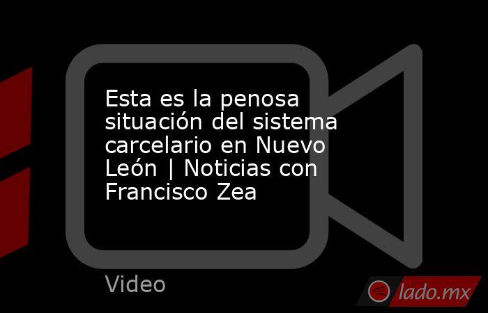 Esta es la penosa situación del sistema carcelario en Nuevo León | Noticias con Francisco Zea. Noticias en tiempo real
