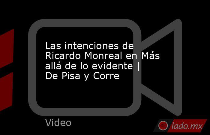 Las intenciones de Ricardo Monreal en Más allá de lo evidente | De Pisa y Corre. Noticias en tiempo real