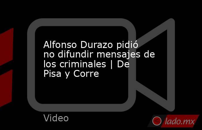 Alfonso Durazo pidió no difundir mensajes de los criminales | De Pisa y Corre. Noticias en tiempo real
