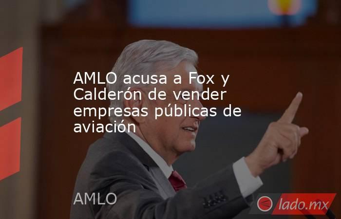 AMLO acusa a Fox y Calderón de vender empresas públicas de aviación. Noticias en tiempo real