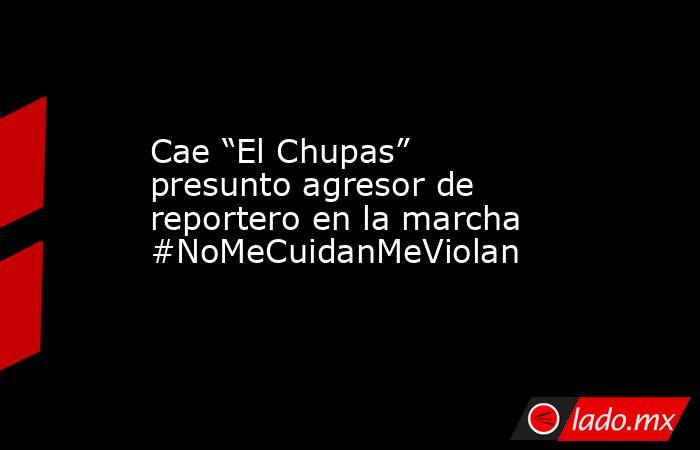 """Cae """"El Chupas"""" presunto agresor de reportero en la marcha #NoMeCuidanMeViolan. Noticias en tiempo real"""