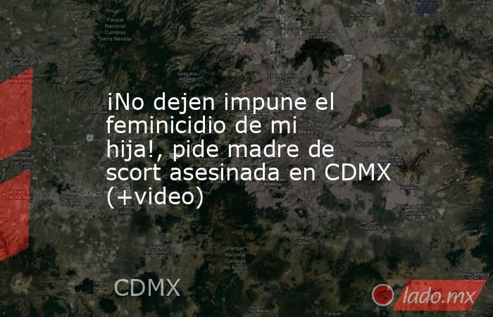 ¡No dejen impune el feminicidio de mi hija!, pide madre de scort asesinada en CDMX (+video). Noticias en tiempo real