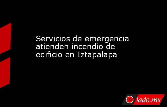 Servicios de emergencia atienden incendio de edificio en Iztapalapa. Noticias en tiempo real