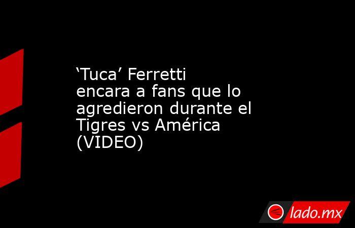 'Tuca' Ferretti encara a fans que lo agredieron durante el Tigres vs América (VIDEO). Noticias en tiempo real
