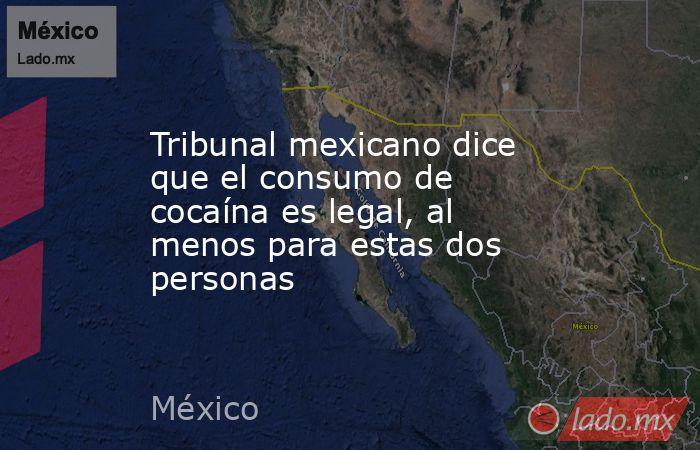 Tribunal mexicano dice que el consumo de cocaína es legal, al menos para estas dos personas. Noticias en tiempo real