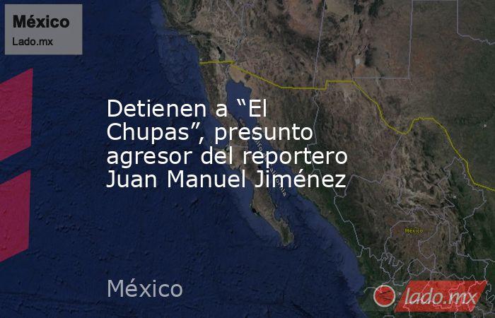 """Detienen a """"El Chupas"""", presunto agresor del reportero Juan Manuel Jiménez. Noticias en tiempo real"""