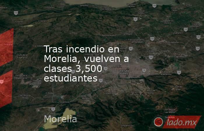 Tras incendio en Morelia, vuelven a clases 3,500 estudiantes. Noticias en tiempo real