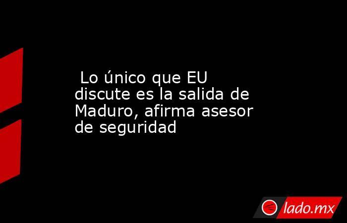 Lo único que EU discute es la salida de Maduro, afirma asesor de seguridad. Noticias en tiempo real