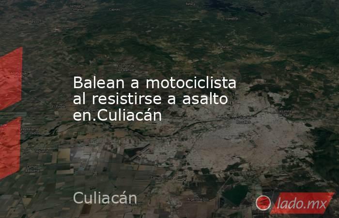 Balean a motociclista al resistirse a asalto en.Culiacán. Noticias en tiempo real