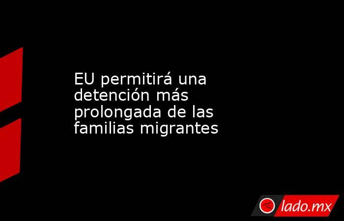 EU permitirá una detención más prolongada de las familias migrantes. Noticias en tiempo real