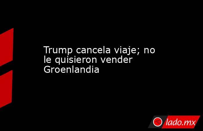 Trump cancela viaje; no le quisieron vender Groenlandia. Noticias en tiempo real
