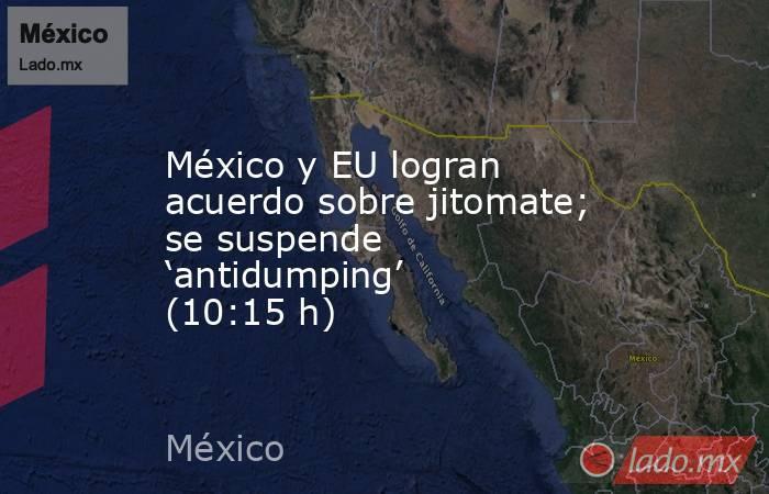 México y EU logran acuerdo sobre jitomate; se suspende 'antidumping' (10:15 h). Noticias en tiempo real