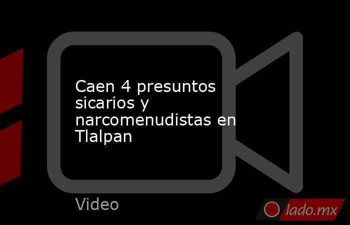 Caen 4 presuntos sicarios y narcomenudistas en Tlalpan. Noticias en tiempo real